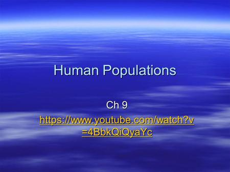 Human Populations Ch 9 https://www.youtube.com/watch?v =4BbkQiQyaYc https://www.youtube.com/watch?v =4BbkQiQyaYc.