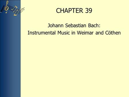 CHAPTER 39 Johann Sebastian Bach: Instrumental Music in Weimar and Cöthen.