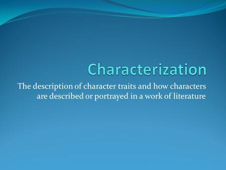 Characterization The description of character traits and how characters are described or portrayed in a work of literature.