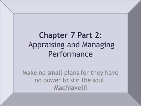 Chapter 7 Part 2: Appraising and Managing Performance Make no small plans for they have no power to stir the soul. Machiavelli.