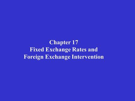 Chapter 17 Fixed Exchange Rates and Foreign Exchange Intervention.