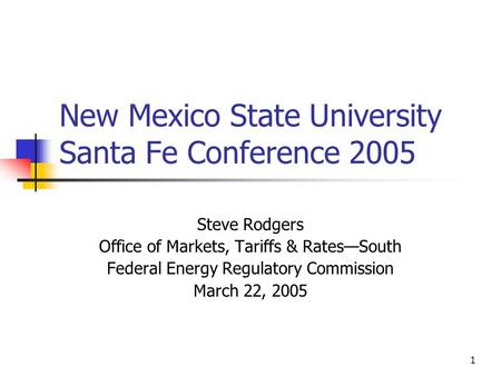 1 New Mexico State University Santa Fe Conference 2005 Steve Rodgers Office of Markets, Tariffs & Rates—South Federal Energy Regulatory Commission March.