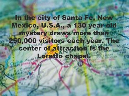 In the city of Santa Fe, New Mexico, U.S.A., a 130 year old mystery draws more than 250,000 visitors each year. The center of attraction is the Loretto.