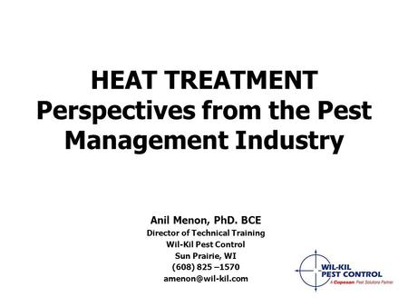 HEAT TREATMENT Perspectives from the Pest Management Industry Anil Menon, PhD. BCE Director of Technical Training Wil-Kil Pest Control Sun Prairie, WI.