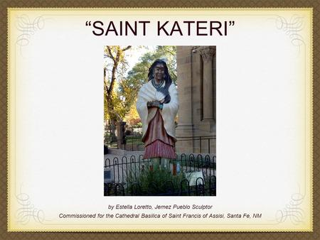 """SAINT KATERI"" by Estella Loretto, Jemez Pueblo Sculptor Commissioned for the Cathedral Basilica of Saint Francis of Assisi, Santa Fe, NM."
