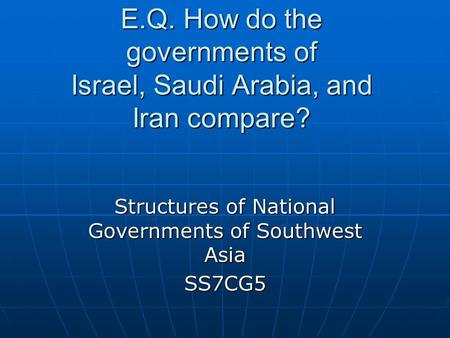 E.Q. How do the governments of Israel, Saudi Arabia, and Iran compare? Structures of National Governments of Southwest Asia SS7CG5.
