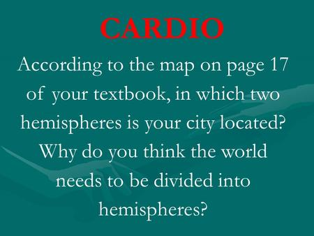 CARDIO According to the map on page 17 of your textbook, in which two hemispheres is your city located? Why do you think the world needs to be divided.