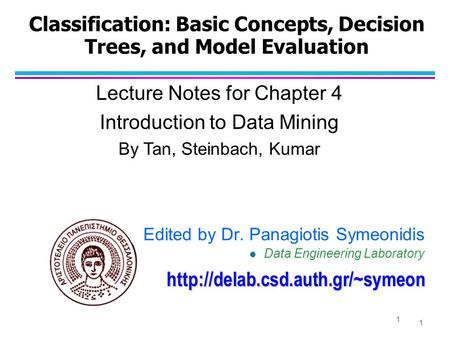 Classification: Basic Concepts, Decision Trees, and Model Evaluation Lecture Notes for Chapter 4 Introduction to Data Mining By Tan, Steinbach, Kumar 1.