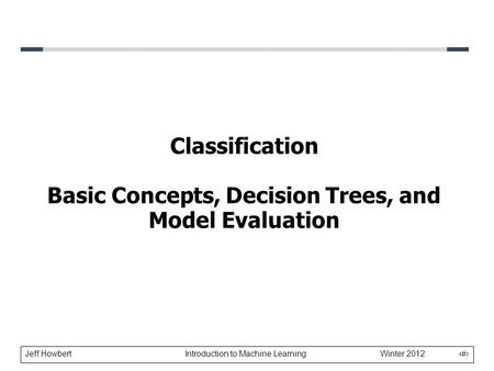 Jeff Howbert Introduction to Machine Learning Winter 2012 1 Classification Basic Concepts, Decision Trees, and Model Evaluation.