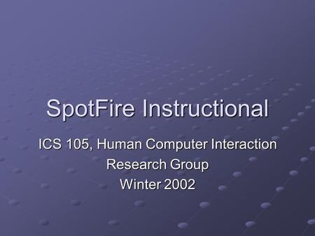 SpotFire Instructional ICS 105, Human Computer Interaction Research Group Winter 2002.