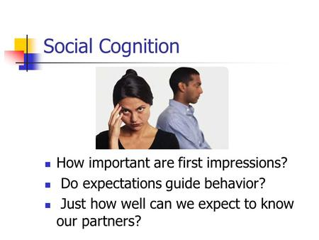 Social Cognition How important are first impressions? Do expectations guide behavior? Just how well can we expect to know our partners?