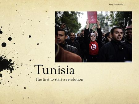 Tunisia The first to start a revolution Abby Ackerman P. 2.
