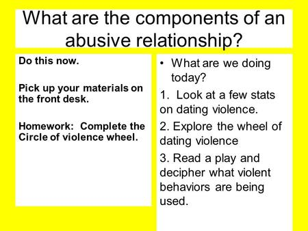 What are the components of an abusive relationship? Do this now. Pick up your materials on the front desk. Homework: Complete the Circle of violence wheel.