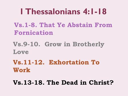 Vs.1-8. That Ye Abstain From Fornication 1 Thessalonians 4:1-18 Vs.9-10. Grow in Brotherly Love Vs.11-12. Exhortation To Work Vs.13-18. The Dead in Christ?