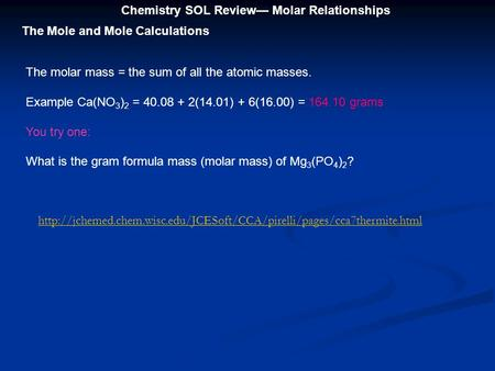 Chemistry SOL Review— Molar Relationships The Mole and Mole Calculations The molar mass = the sum of all the atomic masses. Example Ca(NO 3 ) 2 = 40.08.