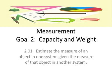 Measurement Goal 2: Capacity and Weight 2.01: Estimate the measure of an object in one system given the measure of that object in another system.