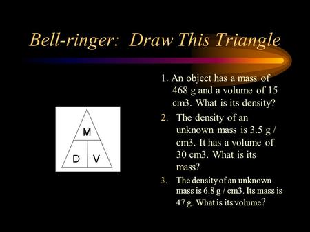 Bell-ringer: Draw This Triangle 1. An object has a mass of 468 g and a volume of 15 cm3. What is its density? 2. The density of an unknown mass is 3.5.