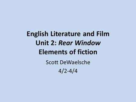 English Literature and Film Unit 2: Rear Window Elements of fiction Scott DeWaelsche 4/2-4/4.