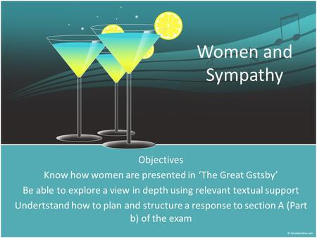 Women and Sympathy Objectives Know how women are presented in 'The Great Gstsby' Be able to explore a view in depth using relevant textual support Undertstand.