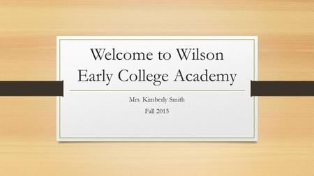 Welcome to Wilson Early College Academy Mrs. Kimberly Smith Fall 2015.