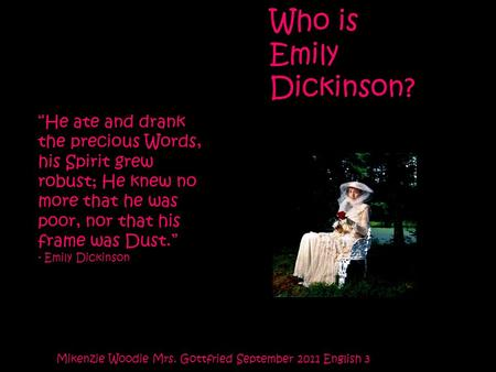 "Who is Emily Dickinson? Mikenzie Woodie Mrs. Gottfried September 2011 English 3 ""He ate and drank the precious Words, his Spirit grew robust; He knew no."
