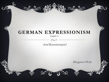 GERMAN EXPRESSIONISM PART I And Kammerspiel Margaret Peña.