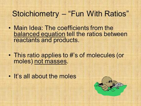 "Stoichiometry – ""Fun With Ratios"" Main Idea: The coefficients from the balanced equation tell the ratios between reactants and products. This ratio applies."