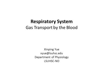 Respiratory System Gas Transport by the Blood Xinping Yue Department of Physiology LSUHSC-NO.