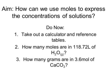 Aim: How can we use moles to express the concentrations of solutions? Do Now: 1.Take out a calculator and reference tables. 2.How many moles are in 118.72L.