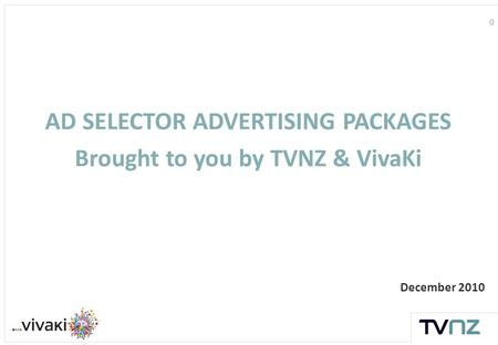 0 December 2010 AD SELECTOR ADVERTISING PACKAGES Brought to you by TVNZ & VivaKi.