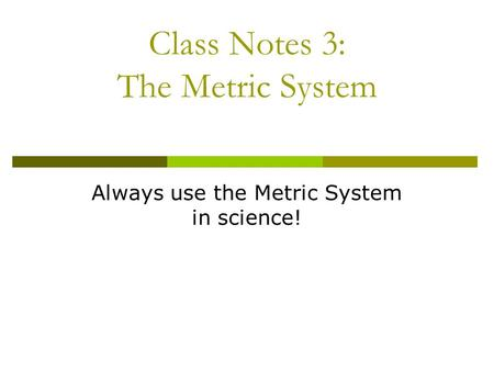 Class Notes 3: The Metric System Always use the Metric System in science!