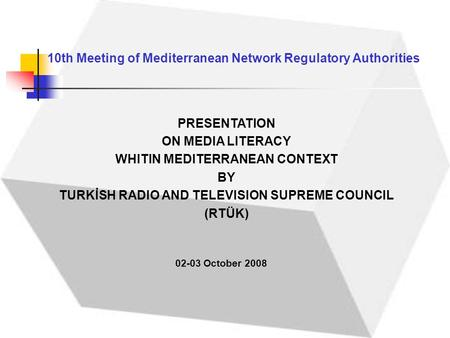 10th Meeting of Mediterranean Network Regulatory Authorities 02-03 October 2008 PRESENTATION ON MEDIA LITERACY WHITIN MEDITERRANEAN CONTEXT BY TURKİSH.