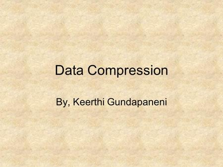 Data Compression By, Keerthi Gundapaneni. Introduction Data Compression is an very effective means to save storage space and network bandwidth. A large.