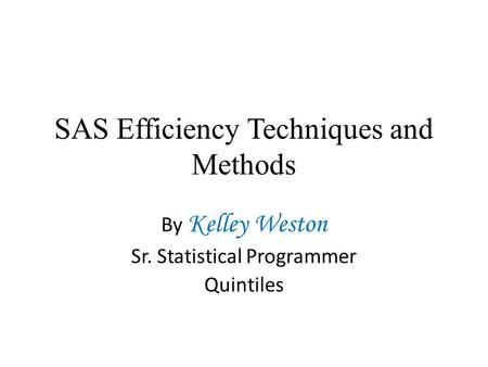 SAS Efficiency Techniques and Methods By Kelley Weston Sr. Statistical Programmer Quintiles.