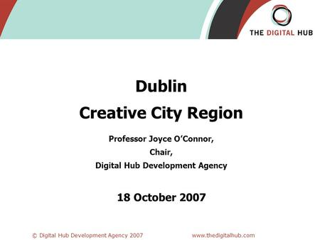 © Digital Hub Development Agency 2007www.thedigitalhub.com Dublin Creative City Region Professor Joyce O'Connor, Chair, Digital Hub Development Agency.