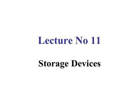 Lecture No 11 Storage Devices. Storage Involves Two Processes  Writing data  Reading data.