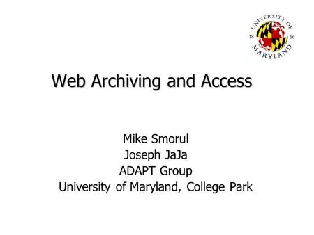 Web Archiving and Access Mike Smorul Joseph JaJa ADAPT Group University of Maryland, College Park.