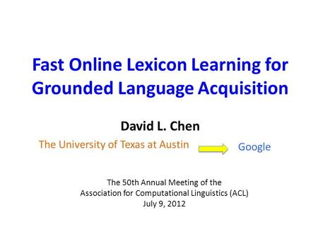 David L. Chen Fast Online Lexicon Learning for Grounded Language Acquisition The 50th Annual Meeting of the Association for Computational Linguistics (ACL)