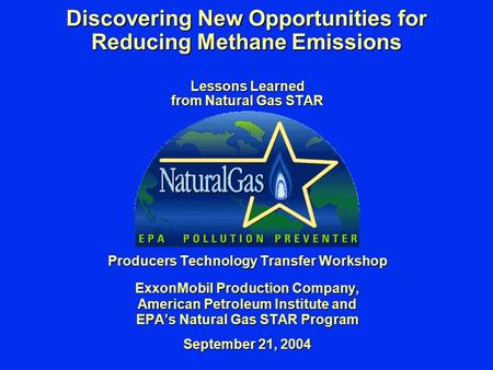 Discovering New Opportunities for Reducing Methane Emissions Lessons Learned from Natural Gas STAR Producers Technology Transfer Workshop ExxonMobil Production.
