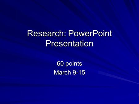Research: PowerPoint Presentation 60 points March 9-15.