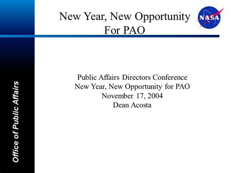A Office of Public Affairs Public Affairs Directors Conference New Year, New Opportunity for PAO November 17, 2004 Dean Acosta New Year, New Opportunity.