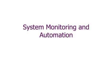 System Monitoring and Automation. 2 Section Overview Automation of Periodic Tasks Scheduling and Cron Syslog Accounting.