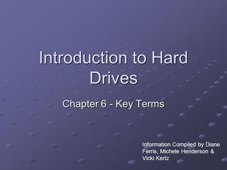 Introduction to Hard Drives Chapter 6 - Key Terms Information Compiled by Diane Ferris, Michele Henderson & Vicki Kertz.