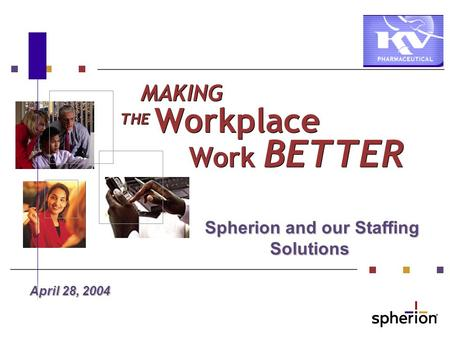 Spherion and our Staffing Solutions Spherion and our Staffing Solutions April 28, 2004 MAKING THE Workplace Work BETTER.