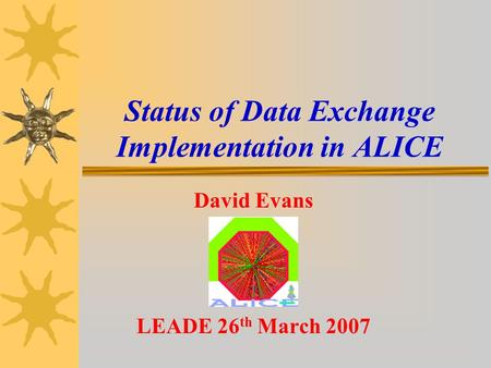 Status of Data Exchange Implementation in ALICE David Evans LEADE 26 th March 2007.