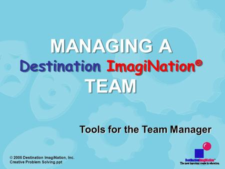 © 2005 Destination ImagiNation, Inc. Creative Problem Solving.ppt MANAGING A Destination ImagiNation ® TEAM Tools for the Team Manager.