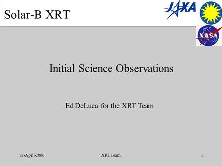 18-April-2006XRT Team1 Initial Science Observations Solar-B XRT Ed DeLuca for the XRT Team.