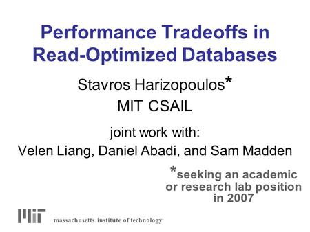 Performance Tradeoffs in Read-Optimized Databases Stavros Harizopoulos * MIT CSAIL joint work with: Velen Liang, Daniel Abadi, and Sam Madden massachusetts.