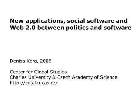 New applications, social software and Web 2.0 between politics and software Denisa Kera, 2006 Center for Global Studies Charles University & Czech Academy.