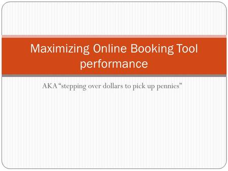 "AKA ""stepping over dollars to pick up pennies"" Maximizing Online Booking Tool performance."